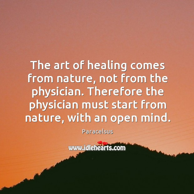 Therefore the physician must start from nature, with an open mind. Paracelsus Picture Quote