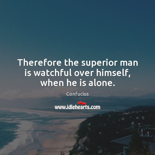 Image, Therefore the superior man is watchful over himself, when he is alone.