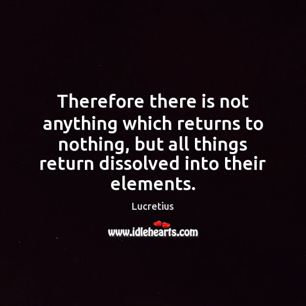 Therefore there is not anything which returns to nothing, but all things Image