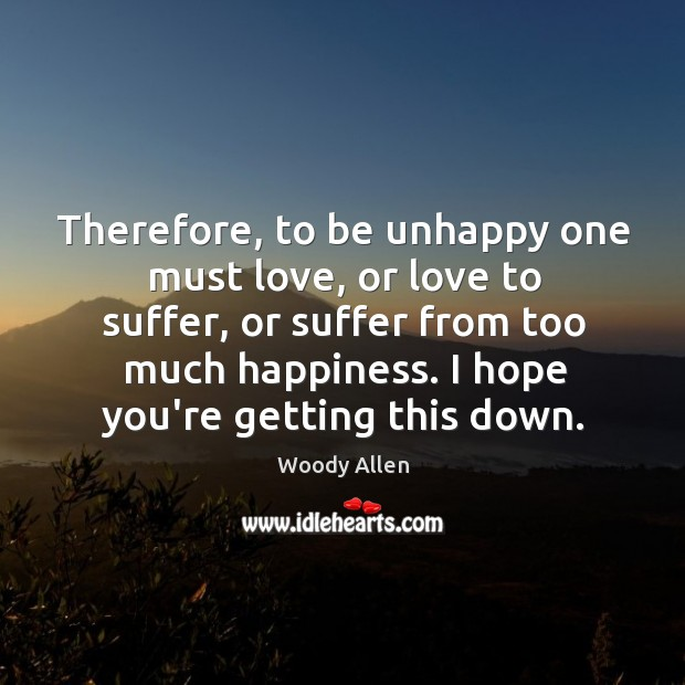 Therefore, to be unhappy one must love, or love to suffer, or Image