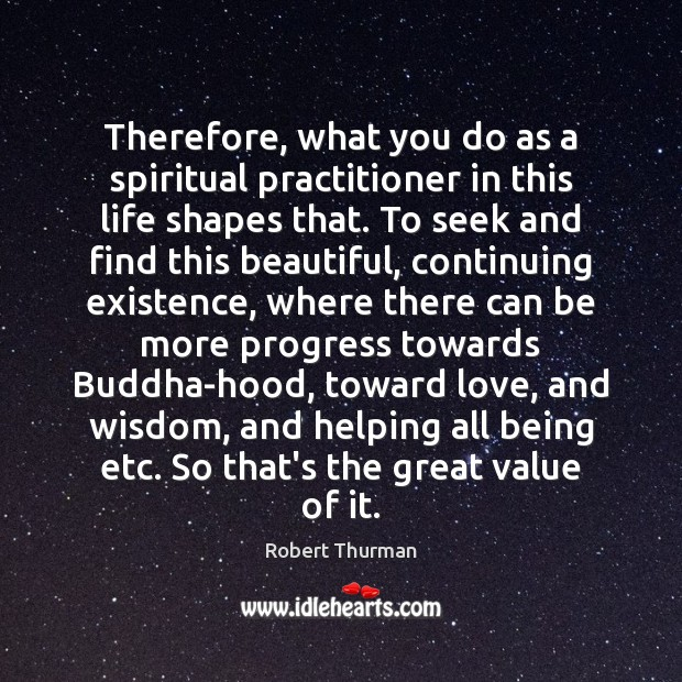 Therefore, what you do as a spiritual practitioner in this life shapes Image