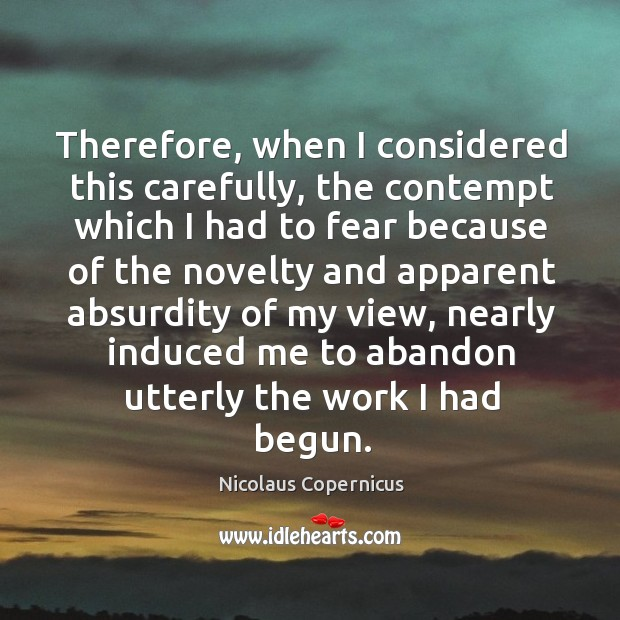 Therefore, when I considered this carefully, the contempt which i Nicolaus Copernicus Picture Quote