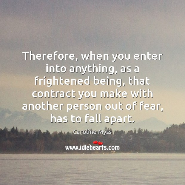 Therefore, when you enter into anything, as a frightened being, that contract Caroline Myss Picture Quote