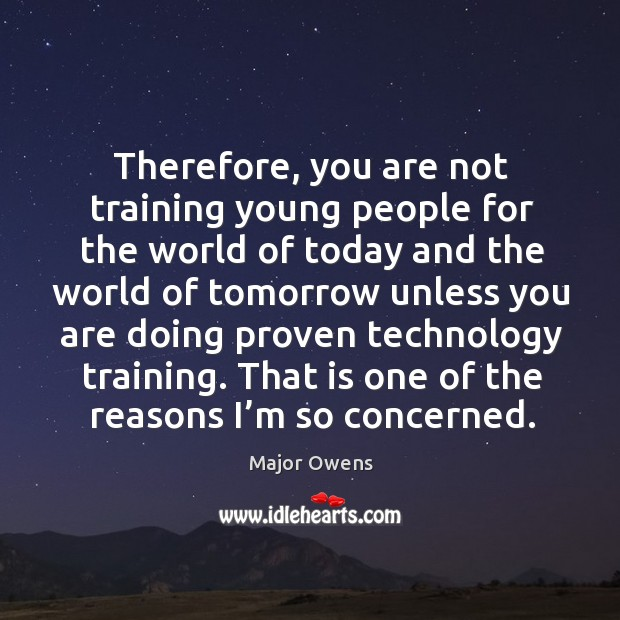 Therefore, you are not training young people for the world of today Major Owens Picture Quote