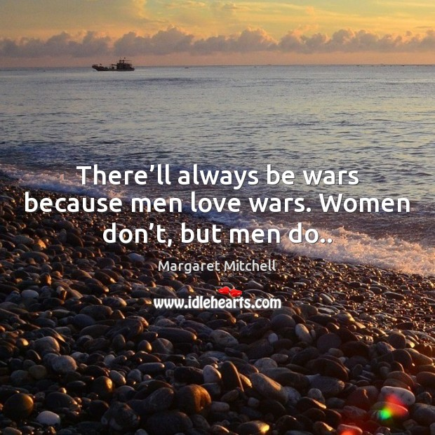 There'll always be wars because men love wars. Women don't, but men do.. Image