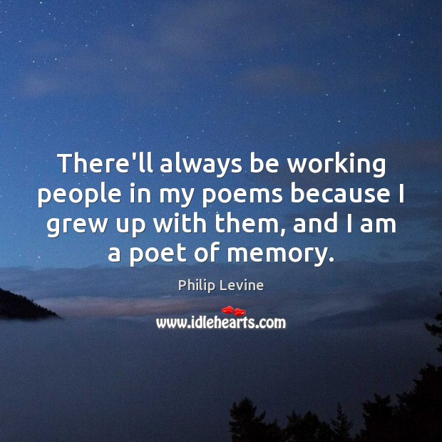 There'll always be working people in my poems because I grew up Image