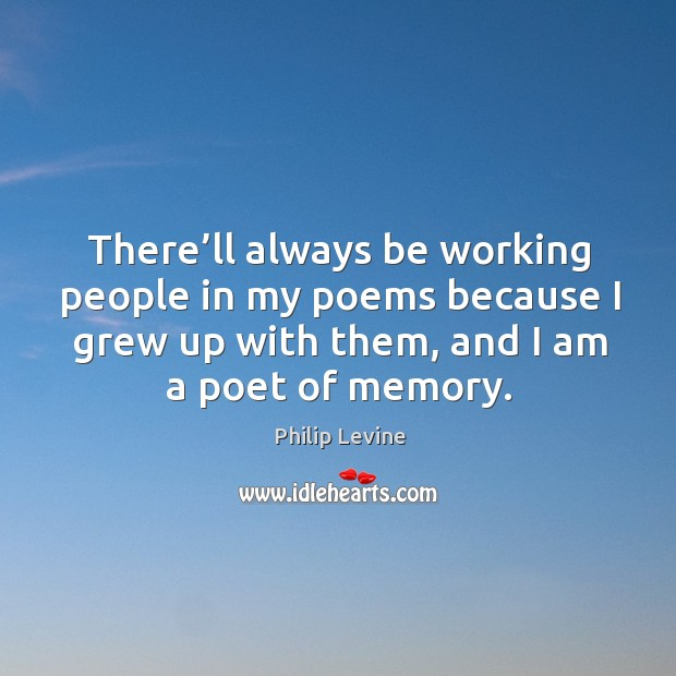 There'll always be working people in my poems because I grew up with them, and I am a poet of memory. Image