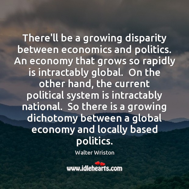There'll be a growing disparity between economics and politics. An economy that Image