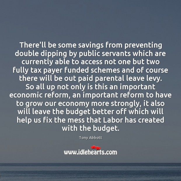 There'll be some savings from preventing double dipping by public servants which Tony Abbott Picture Quote