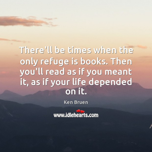 There'll be times when the only refuge is books. Then you'll read Image