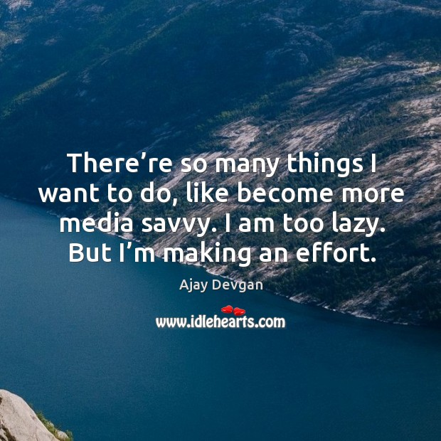 Image, There're so many things I want to do, like become more media savvy. I am too lazy.