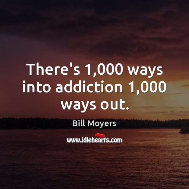 There's 1,000 ways into addiction 1,000 ways out. Bill Moyers Picture Quote