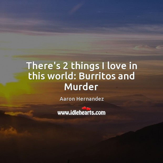Image, There's 2 things I love in this world: Burritos and Murder