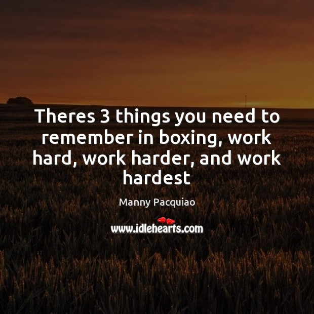 Theres 3 things you need to remember in boxing, work hard, work harder, and work hardest Manny Pacquiao Picture Quote