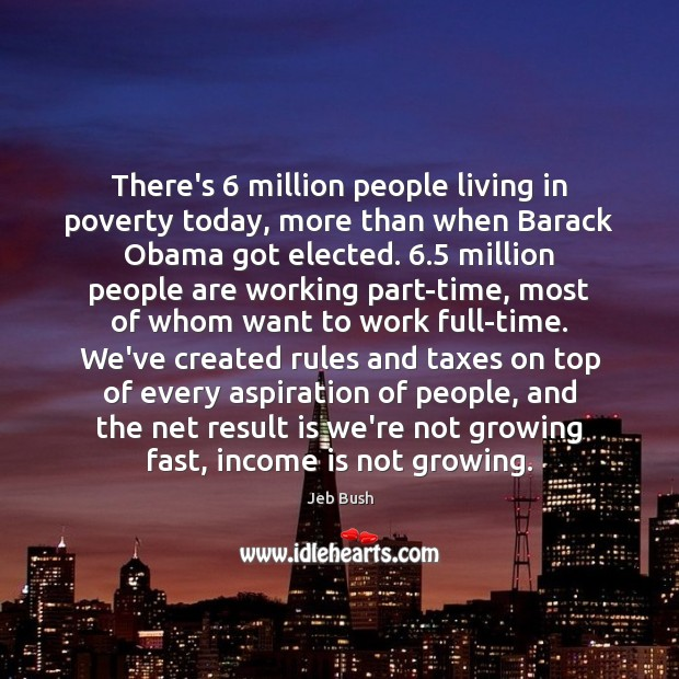 There's 6 million people living in poverty today, more than when Barack Obama Jeb Bush Picture Quote