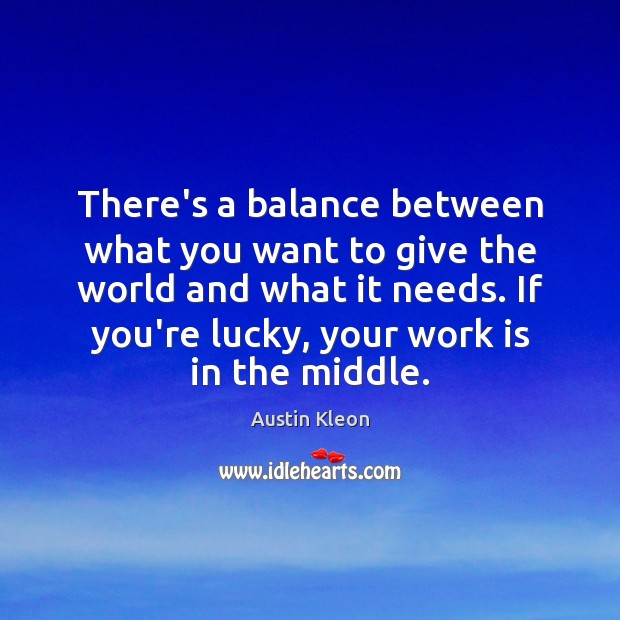 Image, There's a balance between what you want to give the world and