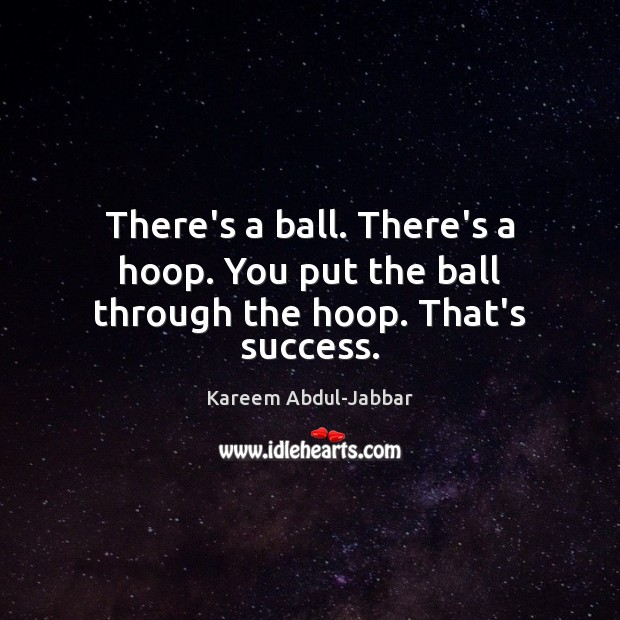 There's a ball. There's a hoop. You put the ball through the hoop. That's success. Kareem Abdul-Jabbar Picture Quote