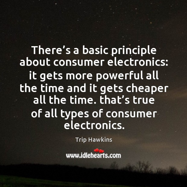 There's a basic principle about consumer electronics: it gets more powerful all Trip Hawkins Picture Quote