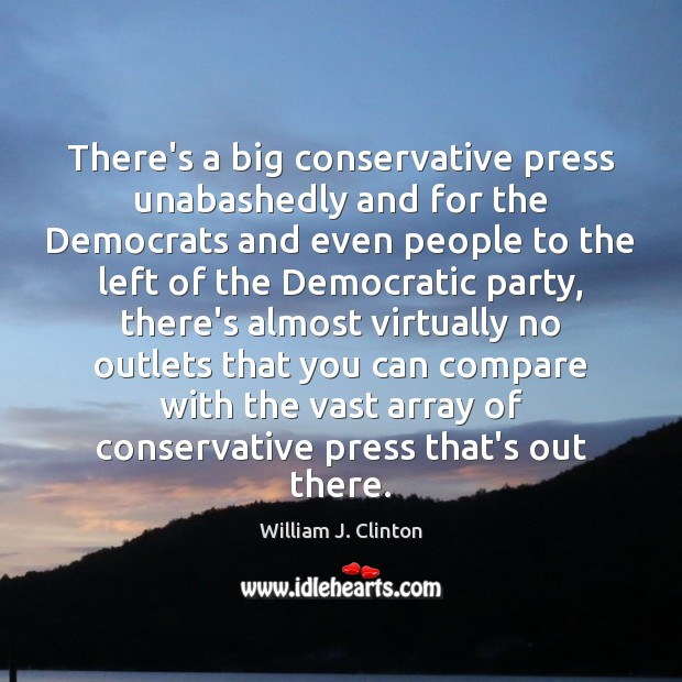 There's a big conservative press unabashedly and for the Democrats and even Image