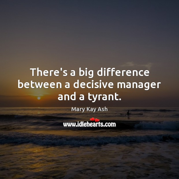 There's a big difference between a decisive manager and a tyrant. Mary Kay Ash Picture Quote