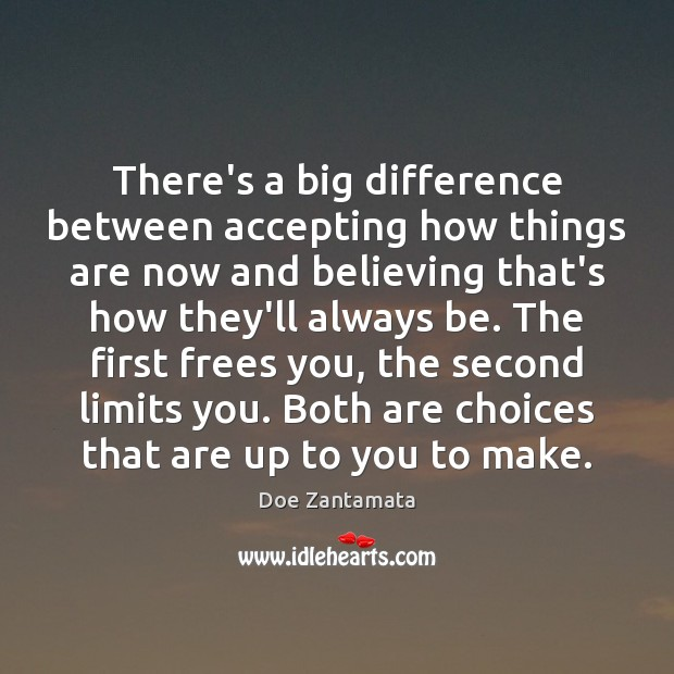 There's a big difference between accepting how things are now and believing that's how they'll always be. Picture Quotes Image