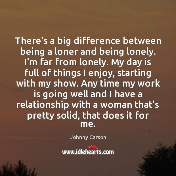 There's a big difference between being a loner and being lonely. I'm Johnny Carson Picture Quote