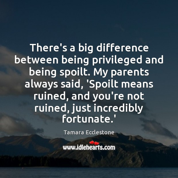 Image, There's a big difference between being privileged and being spoilt. My parents