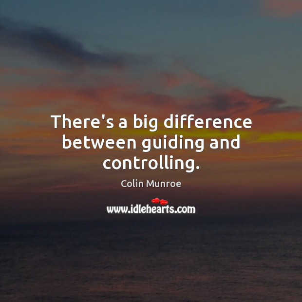 Image, There's a big difference between guiding and controlling.