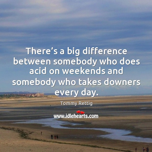 There's a big difference between somebody who does acid on weekends and somebody who takes downers every day. Image