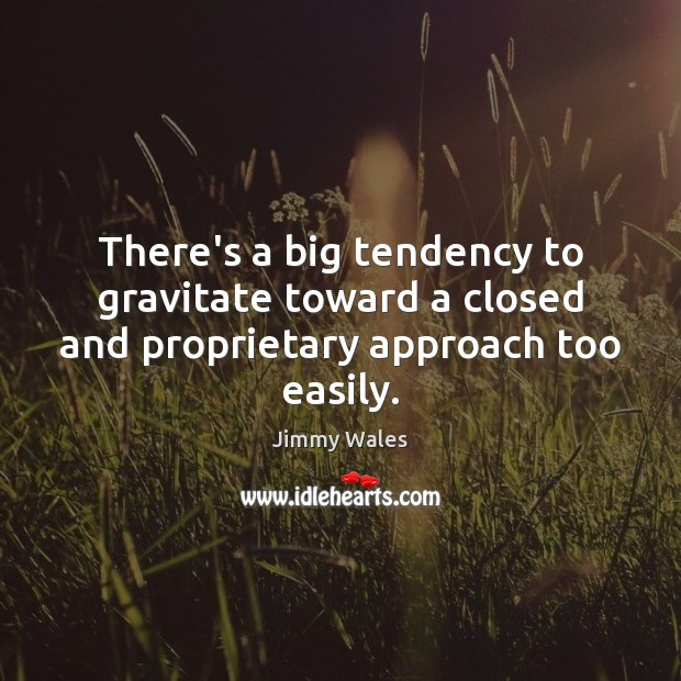 There's a big tendency to gravitate toward a closed and proprietary approach too easily. Jimmy Wales Picture Quote