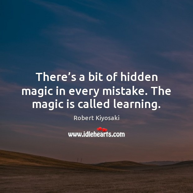 There's a bit of hidden magic in every mistake. The magic is called learning. Hidden Quotes Image