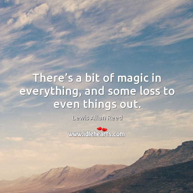 There's a bit of magic in everything, and some loss to even things out. Lewis Allan Reed Picture Quote
