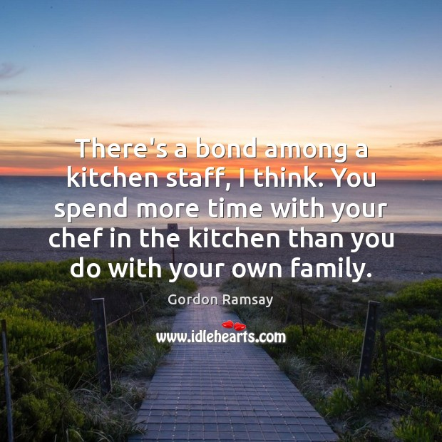 There's a bond among a kitchen staff, I think. You spend more Gordon Ramsay Picture Quote