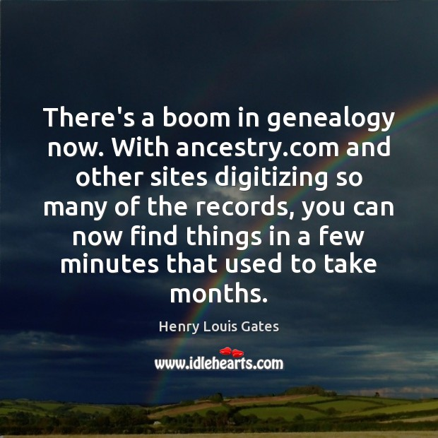 There's a boom in genealogy now. With ancestry.com and other sites Henry Louis Gates Picture Quote