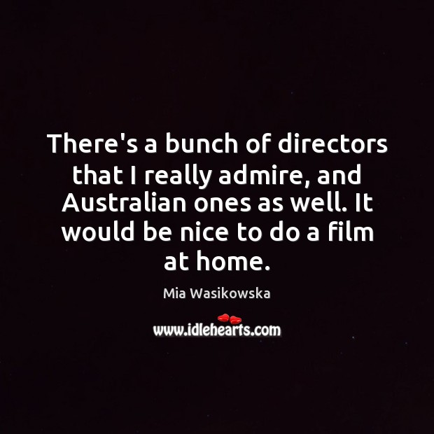 There's a bunch of directors that I really admire, and Australian ones Be Nice Quotes Image
