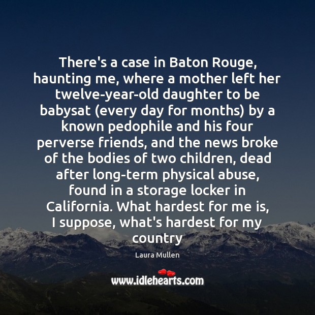 There's a case in Baton Rouge, haunting me, where a mother left Laura Mullen Picture Quote