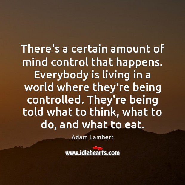 There's a certain amount of mind control that happens. Everybody is living Adam Lambert Picture Quote