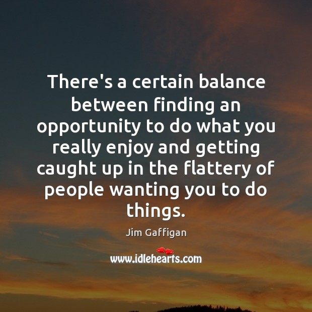 There's a certain balance between finding an opportunity to do what you Image