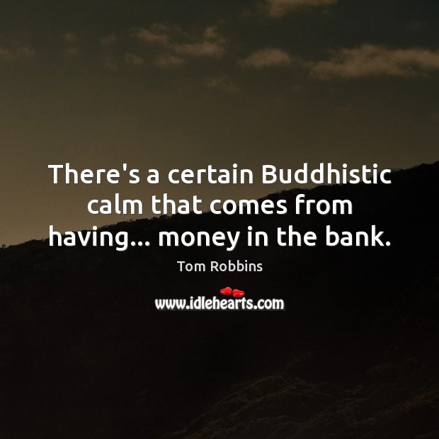 There's a certain Buddhistic calm that comes from having… money in the bank. Image