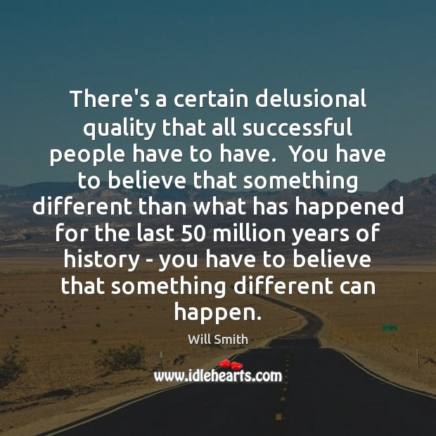 There's a certain delusional quality that all successful people have to have. Image