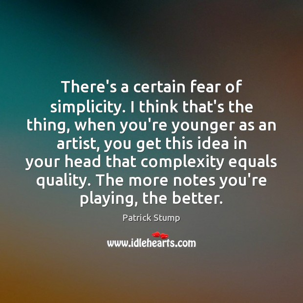 There's a certain fear of simplicity. I think that's the thing, when Image