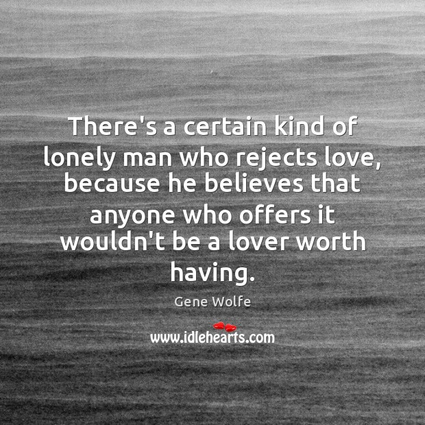There's a certain kind of lonely man who rejects love, because he Image