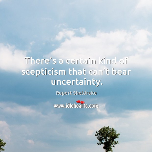 There's a certain kind of scepticism that can't bear uncertainty. Rupert Sheldrake Picture Quote