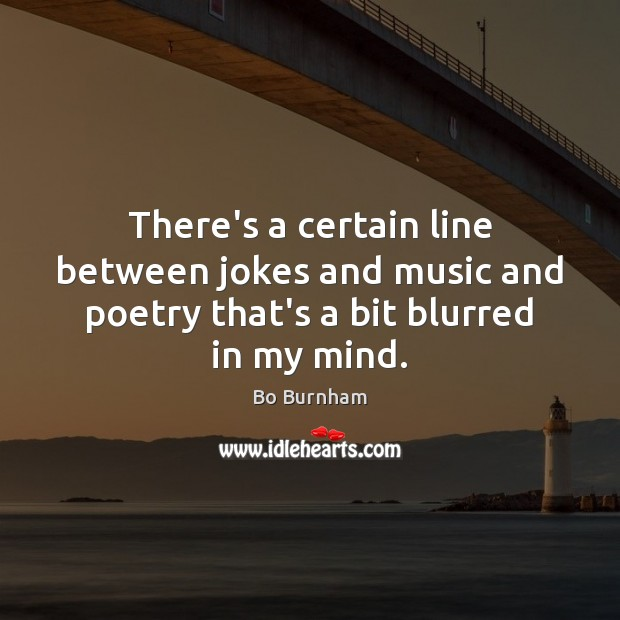 There's a certain line between jokes and music and poetry that's a bit blurred in my mind. Bo Burnham Picture Quote