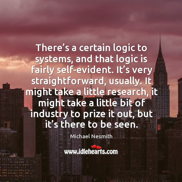 There's a certain logic to systems, and that logic is fairly self-evident. Michael Nesmith Picture Quote