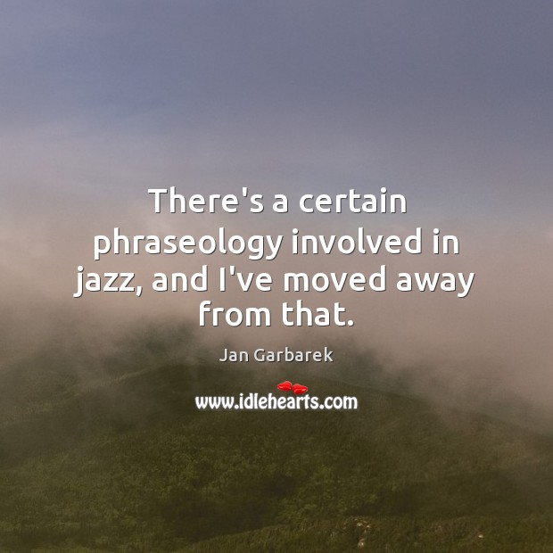 There's a certain phraseology involved in jazz, and I've moved away from that. Image