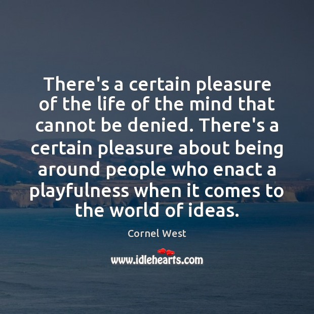 There's a certain pleasure of the life of the mind that cannot Cornel West Picture Quote