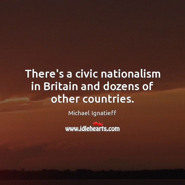 There's a civic nationalism in Britain and dozens of other countries. Image