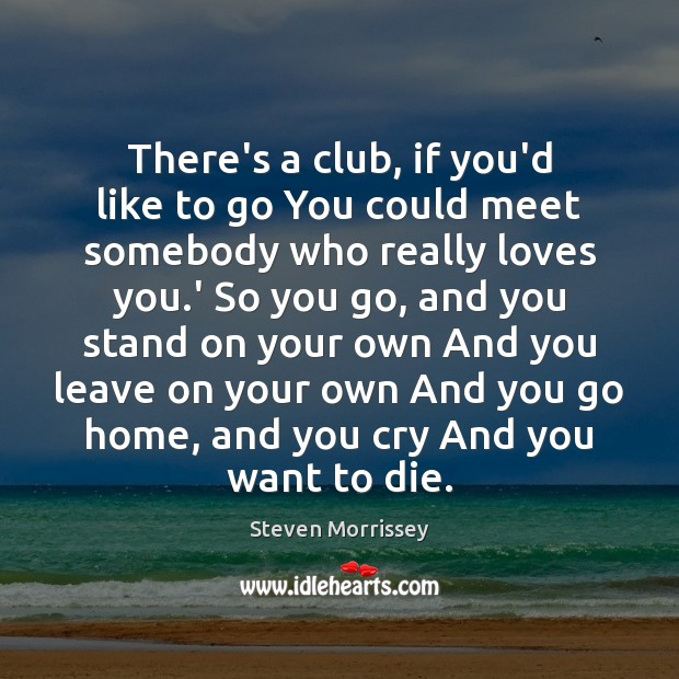 There's a club, if you'd like to go You could meet somebody Steven Morrissey Picture Quote