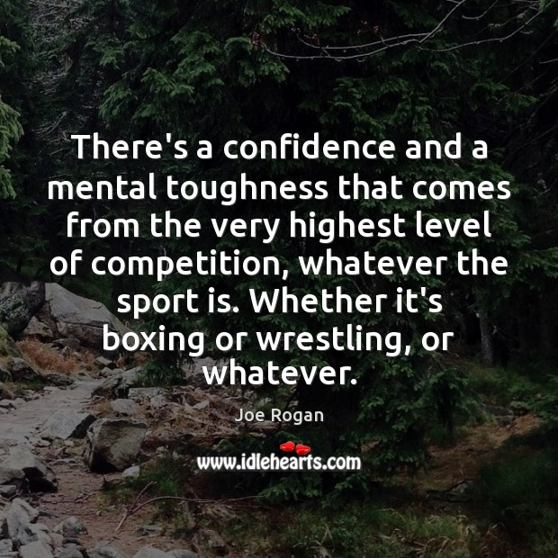 There's a confidence and a mental toughness that comes from the very Joe Rogan Picture Quote
